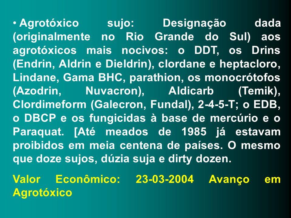 Agrotóxico sujo: Designação dada (originalmente no Rio Grande do Sul) aos agrotóxicos mais nocivos: o DDT, os Drins (Endrin, Aldrin e Dieldrin), clordane e heptacloro, Lindane, Gama BHC, parathion, os monocrótofos (Azodrin, Nuvacron), Aldicarb (Temik), Clordimeform (Galecron, Fundal), 2-4-5-T; o EDB, o DBCP e os fungicidas à base de mercúrio e o Paraquat. [Até meados de 1985 já estavam proibidos em meia centena de países. O mesmo que doze sujos, dúzia suja e dirty dozen.